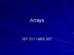 Arrays IST 311 MIS 307 Arrays Array named