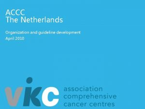 ACCC The Netherlands Organization and guideline development April