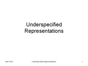 Underspecified Representations April 2010 Underspecified Representations 1 The