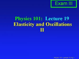 Exam III Physics 101 Lecture 19 Elasticity and