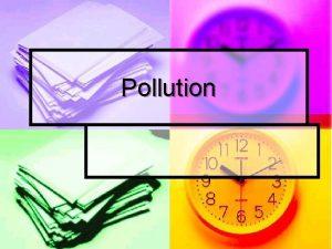 Pollution Pollution defined as n n n Something