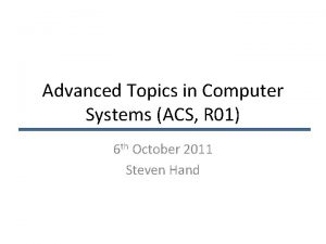 Advanced Topics in Computer Systems ACS R 01