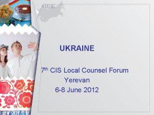 UKRAINE 7 th CIS Local Counsel Forum Yerevan