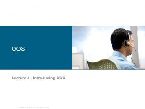 QOS Lecture 4 Introducing QOS 2006 Cisco Systems