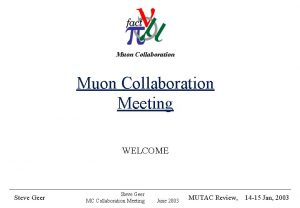 Muon Collaboration Meeting WELCOME Steve Geer MUTAC Review