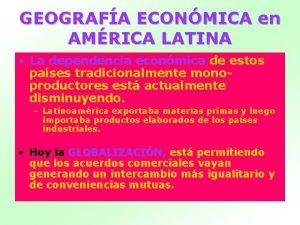 GEOGRAFA ECONMICA en AMRICA LATINA La dependencia econmica