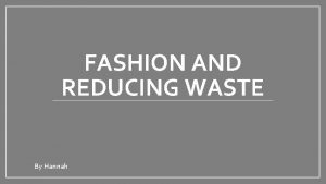FASHION AND REDUCING WASTE By Hannah Fashion in