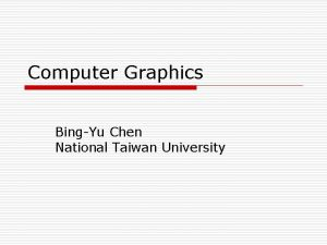 Computer Graphics BingYu Chen National Taiwan University Introduction