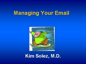 Managing Your Email Kim Solez M D How