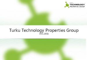 Turku Technology Properties Group 19 1 2016 Turku