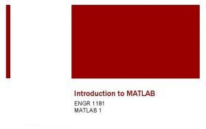 Introduction to MATLAB ENGR 1181 MATLAB 1 Programming