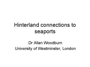Hinterland connections to seaports Dr Allan Woodburn University