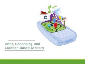 Maps Geocoding and LocationBased Services 1 Maps Geocoding