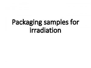 Packaging samples for irradiation Packaging samples for irradiation