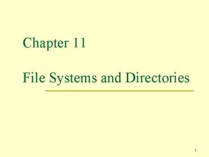Chapter 11 File Systems and Directories 1 File