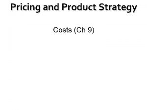 Pricing and Product Strategy Costs Ch 9 Costs