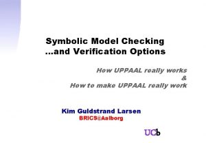 Symbolic Model Checking and Verification Options How UPPAAL