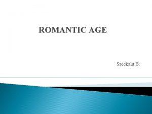 ROMANTIC AGE Sreekala B CHARACTERISTICS OF ROMANTIC AGE