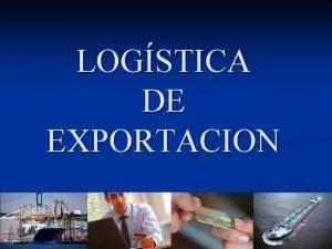 LOGSTICA DE EXPORTACION LOGISTICA DE EXPORTACIN 1 EXPORTACIN