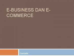 EBUSINESS DAN ECOMMERCE Ganbatte EBusiness dan ECommerce EBusiness