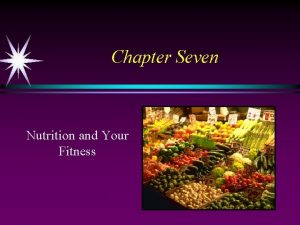 Chapter Seven Nutrition and Your Fitness Nutrition and