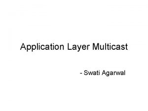 Application Layer Multicast Swati Agarwal What Is Multicast