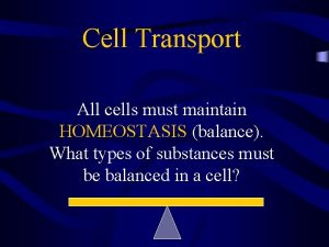 Cell Transport All cells must maintain HOMEOSTASIS balance