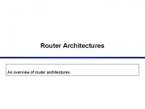 Router Architectures An overview of router architectures Cisco