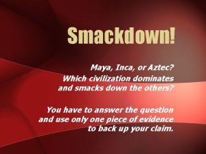 Smackdown Maya Inca or Aztec Which civilization dominates