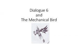 Dialogue 6 and The Mechanical Bird Dialogue 6