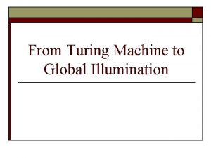 From Turing Machine to Global Illumination Outline o