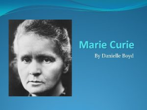 Marie Curie By Danielle Boyd When and Where