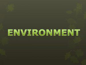 ENVIRONMENT ENVIRONMENT Define environment ENVIRONMENT Environment the social