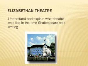 ELIZABETHAN THEATRE Understand explain what theatre was like
