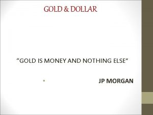 GOLD DOLLAR GOLD IS MONEY AND NOTHING ELSE