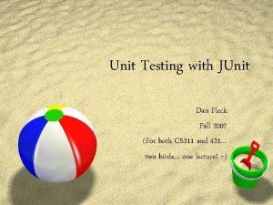 Unit Testing with JUnit Dan Fleck Fall 2007