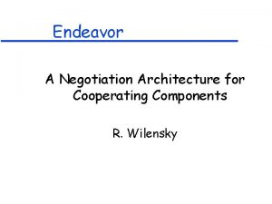 Endeavor A Negotiation Architecture for Cooperating Components R