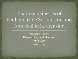 Pharmacokinetics of Fenbendazole Suspension and Amoxicillin Suspension Michelle