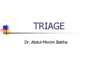 TRIAGE Dr AbdulMonim Batiha Goals of Triage n