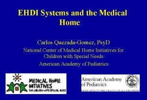 EHDI Systems and the Medical Home Carlos QuezadaGomez