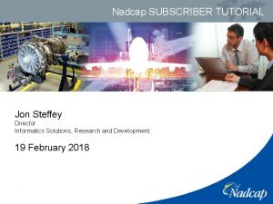 Nadcap SUBSCRIBER TUTORIAL Jon Steffey Director Informatics Solutions