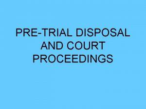 PRETRIAL DISPOSAL AND COURT PROCEEDINGS Pretrial Steps Step