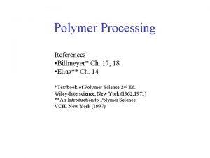 Polymer Processing References Billmeyer Ch 17 18 Elias