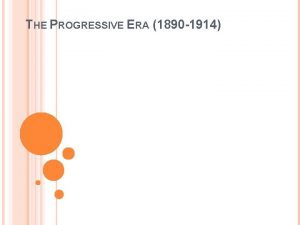 THE PROGRESSIVE ERA 1890 1914 PROGRESSIVISM Progressivism was