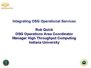 Integrating OSG Operational Services Rob Quick OSG Operations
