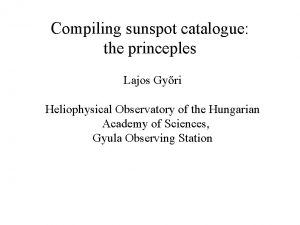 Compiling sunspot catalogue the princeples Lajos Gyri Heliophysical