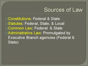 Sources of Law Constitutions Federal State Statutes Federal