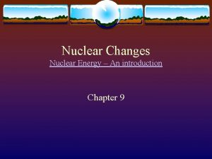 Nuclear Changes Nuclear Energy An introduction Chapter 9