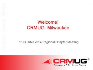 Connect Learn Share Welcome CRMUG Milwaukee 1 st