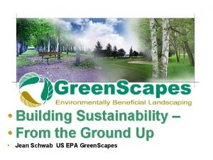 Building Sustainability From the Ground Up Jean Schwab